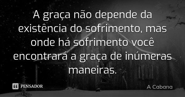 A graça não depende da existência do sofrimento, mas onde há sofrimento você encontrará a graça de inúmeras maneiras.... Frase de A Cabana.