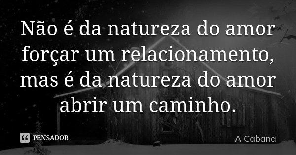 Não é da natureza do amor forçar um relacionamento, mas é da natureza do amor abrir um caminho.... Frase de A cabana.