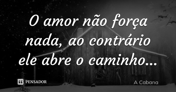 O amor não força nada, ao contrário ele abre o caminho...... Frase de A cabana.