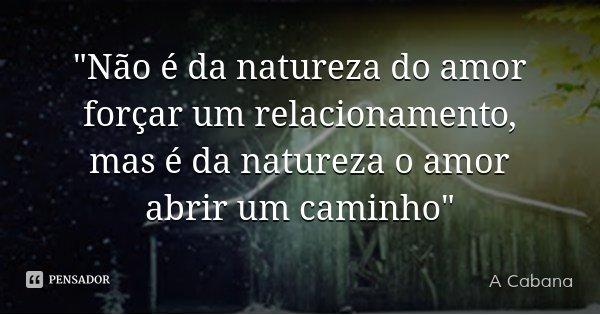 """""""Não é da natureza do amor forçar um relacionamento, mas é da natureza o amor abrir um caminho""""... Frase de A Cabana."""