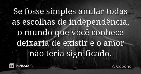 Se fosse simples anular todas as escolhas de independência, o mundo que você conhece deixaria de existir e o amor não teria significado.... Frase de A cabana.