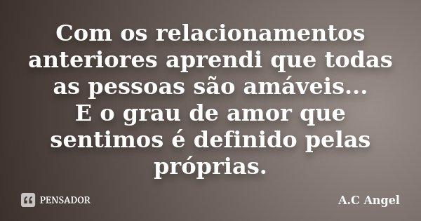 Com os relacionamentos anteriores aprendi que todas as pessoas são amáveis... E o grau de amor que sentimos é definido pelas próprias.... Frase de A.C Angel.