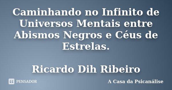 Caminhando no Infinito de Universos Mentais entre Abismos Negros e Céus de Estrelas. Ricardo Dih Ribeiro... Frase de A Casa da Psicanálise.