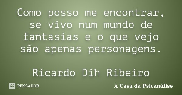 Como posso me encontrar, se vivo num mundo de fantasias e o que vejo são apenas personagens. Ricardo Dih Ribeiro... Frase de A Casa da Psicanálise.