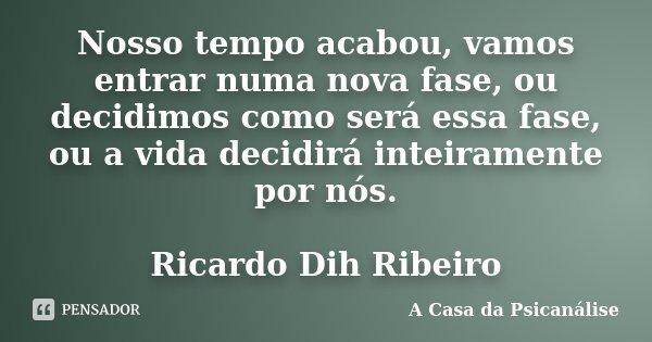 Nosso tempo acabou, vamos entrar numa nova fase, ou decidimos como será essa fase, ou a vida decidirá inteiramente por nós. Ricardo Dih Ribeiro... Frase de A Casa da Psicanálise.