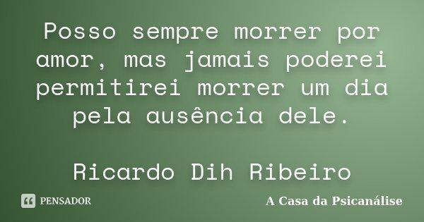 Posso sempre morrer por amor, mas jamais poderei permitirei morrer um dia pela ausência dele. Ricardo Dih Ribeiro... Frase de A Casa da Psicanálise.