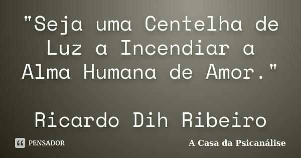 """""""Seja uma Centelha de Luz a Incendiar a Alma Humana de Amor."""" Ricardo Dih Ribeiro... Frase de A Casa da Psicanálise."""