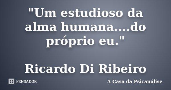 """""""Um estudioso da alma humana....do próprio eu."""" Ricardo Di Ribeiro... Frase de A Casa da Psicanálise."""