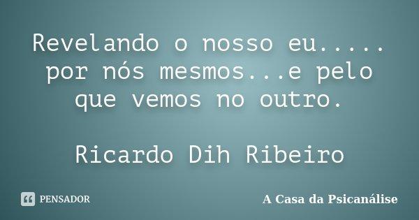 Revelando o nosso eu..... por nós mesmos...e pelo que vemos no outro. Ricardo Dih Ribeiro... Frase de A Casa da Psicanálise.