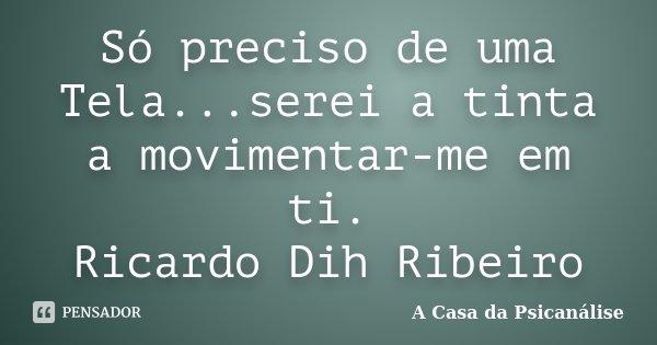 Só preciso de uma Tela...serei a tinta a movimentar-me em ti. Ricardo Dih Ribeiro... Frase de A Casa da Psicanálise.