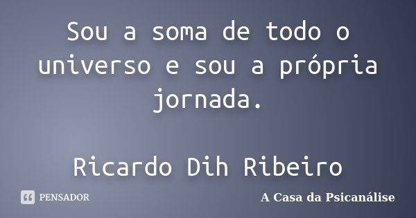 Sou a soma de todo o universo e sou a própria jornada. Ricardo Dih Ribeiro... Frase de A Casa da Psicanálise.