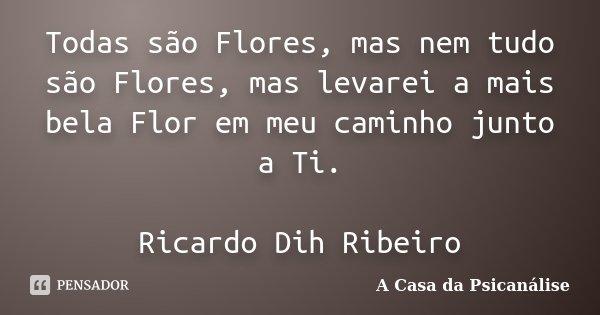 Todas são Flores, mas nem tudo são Flores, mas levarei a mais bela Flor em meu caminho junto a Ti. Ricardo Dih Ribeiro... Frase de A Casa da Psicanálise.