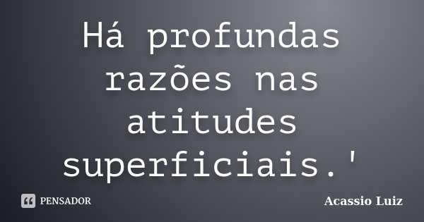 Há profundas razões nas atitudes superficiais.'... Frase de Acassio Luiz.