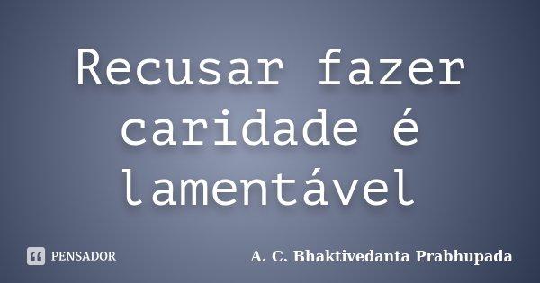 Recusar fazer caridade é lamentável... Frase de A. C. Bhaktivedanta Prabhupada.