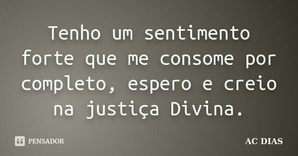 TENHO UM SENTIMENTO FORTE QUE ME CONSOME POR COMPLETO, ESPERO E CREIO NA JUSTIÇA DIVINA.... Frase de AC DIAS.