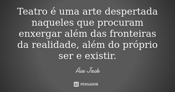 Teatro é uma arte despertada naqueles que procuram enxergar além das fronteiras da realidade, além do próprio ser e existir.... Frase de Ace Jack.