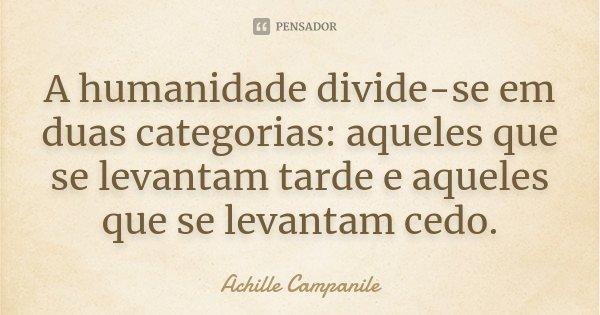 A humanidade divide-se em duas categorias: aqueles que se levantam tarde e aqueles que se levantam cedo.... Frase de Achille Campanile.