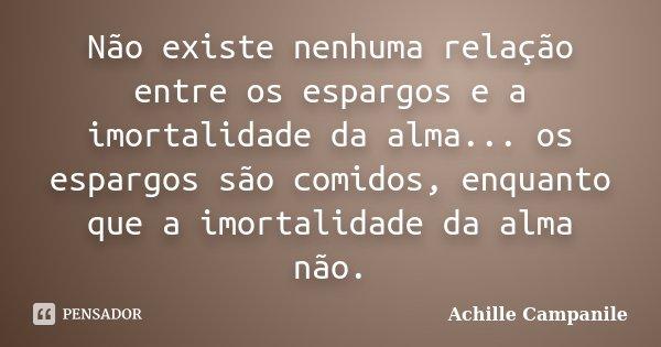 Não existe nenhuma relação entre os espargos e a imortalidade da alma... os espargos são comidos, enquanto que a imortalidade da alma não.... Frase de Achille Campanile.