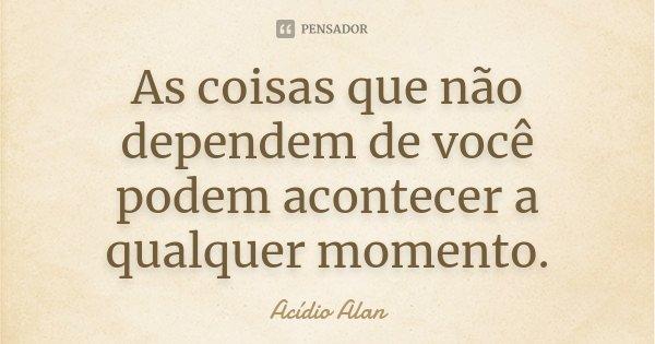 As coisas que não dependem de você podem acontecer a qualquer momento.... Frase de Acídio Alan.