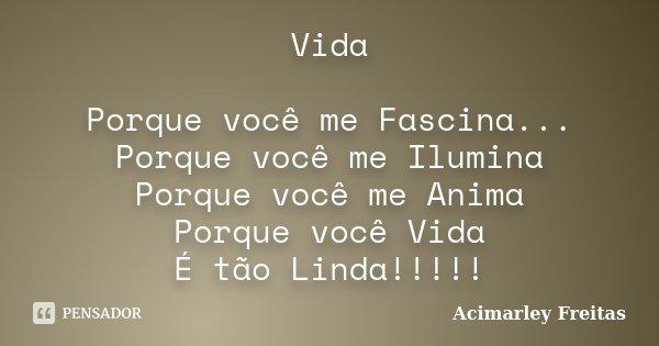 Vida Porque você me Fascina... Porque você me Ilumina Porque você me Anima Porque você Vida É tão Linda!!!!!... Frase de Acimarley Freitas.
