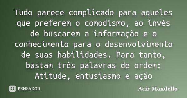 Tudo parece complicado para aqueles que preferem o comodismo, ao invés de buscarem a informação e o conhecimento para o desenvolvimento de suas habilidades. Par... Frase de Acir Mandello.