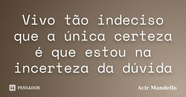 Vivo tão indeciso que a única certeza é que estou na incerteza da dúvida... Frase de Acir Mandello.