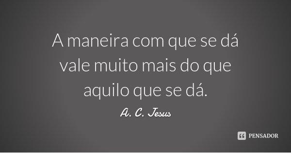 A maneira com que se dá vale muito mais do que aquilo que se dá.... Frase de A. C. Jesus.