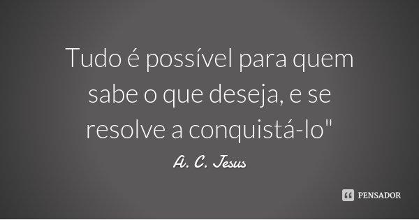 """Tudo é possível para quem sabe o que deseja, e se resolve a conquistá-lo""""... Frase de A. C. Jesus."""