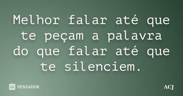 Melhor falar até que te peçam a palavra do que falar até que te silenciem.... Frase de (ACJ).