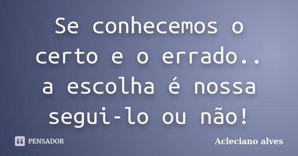 Frases Sobre Certo E Errado: Se Conhecemos O Certo E O Errado.. A... Acleciano Alves