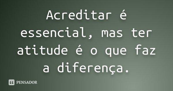 Acreditar é essencial, mas ter atitude é o que faz a diferença.... Frase de desconhecido.