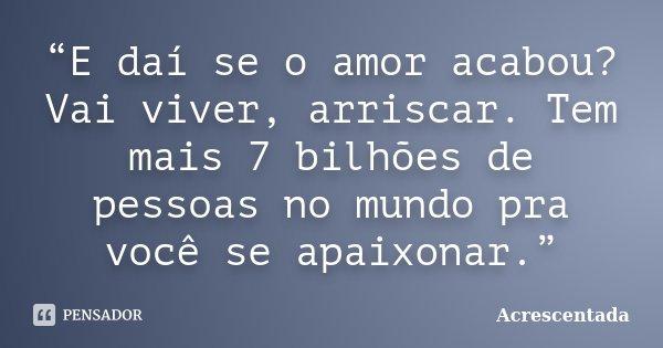E Daí Se O Amor Acabou Vai Viver Acrescentada