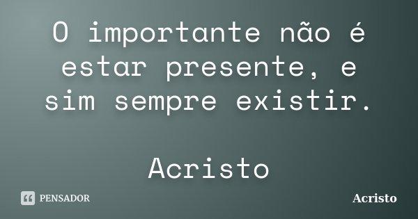 O importante não é estar presente, e sim sempre existir. Acristo... Frase de Acristo.