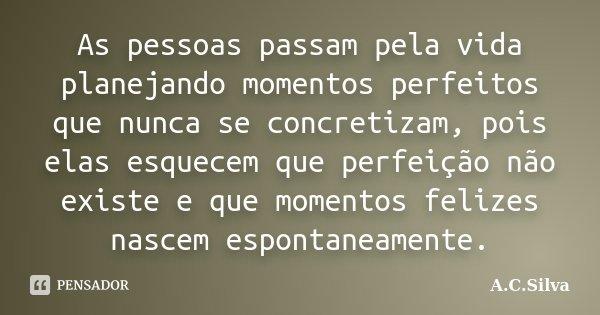As pessoas passam pela vida planejando momentos perfeitos que nunca se concretizam, pois elas esquecem que perfeição não existe e que momentos felizes nascem es... Frase de A.C.Silva.