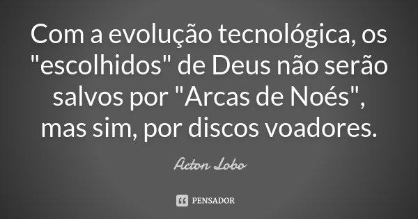 """Com a evolução tecnológica, os """"escolhidos"""" de Deus não serão salvos por """"Arcas de Noés"""", mas sim, por discos voadores.... Frase de Acton Lobo."""