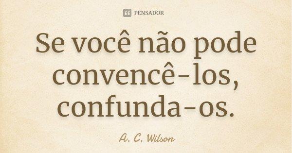 Se você não pode convencê-los, confunda-os.... Frase de A. C. Wilson.