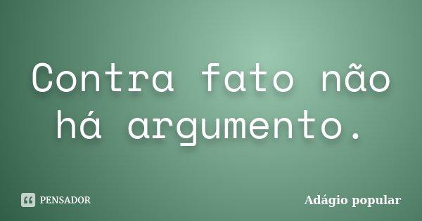 Contra fato não há argumento.... Frase de Adágio Popular.
