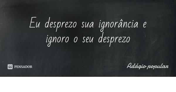 Eu desprezo sua ignorância e ignoro o seu desprezo... Frase de Adágio popular.