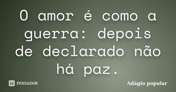 O amor é como a guerra: depois de declarado não há paz.... Frase de Adágio Popular.