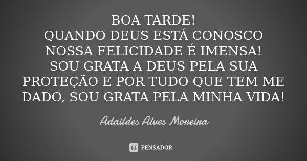 BOA TARDE! QUANDO DEUS ESTÁ CONOSCO NOSSA FELICIDADE É IMENSA! SOU GRATA A DEUS PELA SUA PROTEÇÃO E POR TUDO QUE TEM ME DADO, SOU GRATA PELA MINHA VIDA!... Frase de Adaildes Alves Moreira.