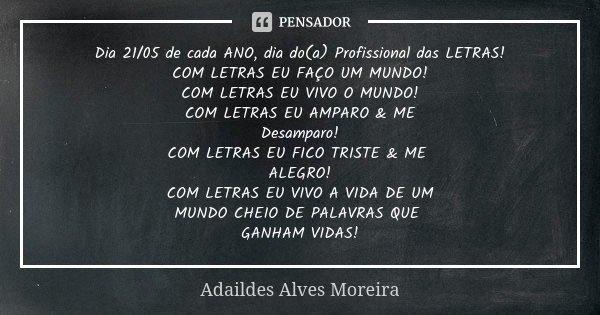 Dia 21/05 de cada ANO, dia do(a) Profissional das LETRAS! COM LETRAS EU FAÇO UM MUNDO! COM LETRAS EU VIVO O MUNDO! COM LETRAS EU AMPARO & ME Desamparo! COM ... Frase de Adaildes Alves Moreira.
