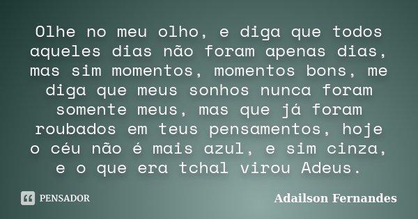Olhe no meu olho, e diga que todos aqueles dias não foram apenas dias, mas sim momentos, momentos bons, me diga que meus sonhos nunca foram somente meus, mas qu... Frase de Adailson Fernandes.
