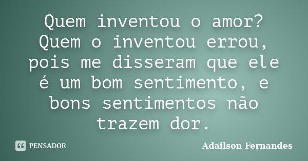 Quem inventou o amor? Quem o inventou errou, pois me disseram que ele é um bom sentimento, e bons sentimentos não trazem dor.... Frase de Adailson Fernandes.