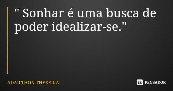 """"""" Sonhar é uma busca de poder idealizar-se.""""... Frase de ADAILTHON THEXEIRA."""