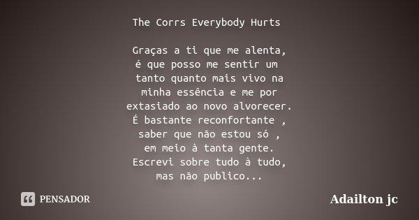 The Corrs Everybody Hurts Graças a ti que me alenta, é que posso me sentir um tanto quanto mais vivo na minha essência e me por extasiado ao novo alvorecer. É b... Frase de Adailton jc.