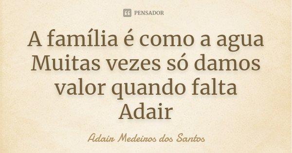 A família é como a agua Muitas vezes só damos valor quando falta Adair... Frase de Adair Medeiros dos Santos.