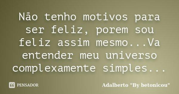 Não tenho motivos para ser feliz, porem sou feliz assim mesmo...Va entender meu universo complexamente simples...... Frase de Adalberto