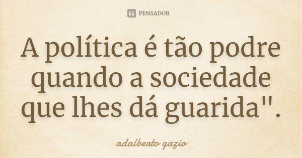 """A política é tão podre quando a sociedade que lhes dá guarida"""".... Frase de Adalberto Gazio."""