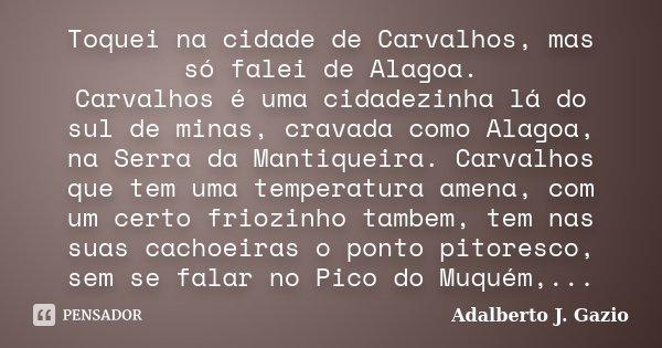 Toquei na cidade de Carvalhos, mas só falei de Alagoa. Carvalhos é uma cidadezinha lá do sul de minas, cravada como Alagoa, na Serra da Mantiqueira. Carvalhos q... Frase de Adalberto J. Gazio.