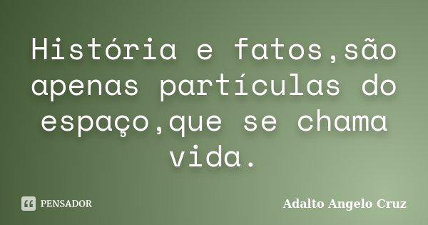 História e fatos,são apenas partículas do espaço,que se chama vida.... Frase de Adalto Angelo Cruz.